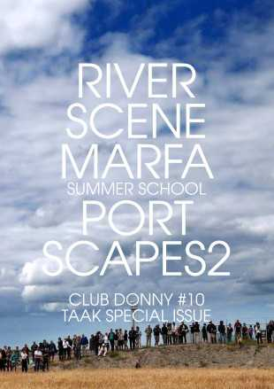CLUB DONNY # 10 TAAK SPECIAL ISSUE / RIVER SCENE MARFA summerschool / with contributions by Hanan Benammar ( DAI,2014)  & Sarah Jones (DAI,2014) a.o.